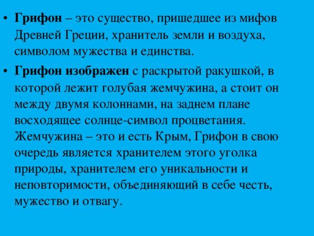 Грифон – это существо, пришедшее из мифов Древней Греции, хранитель земли и воздуха, символом мужества и единства. Грифон изображен с раскрытой ракушкой, в которой лежит голубая жемчужина, а стоит он между двумя колоннами, на заднем плане восходящее солнце-символ процветания. Жемчужина – это и есть Крым, Грифон в свою очередь является хранителем этого уголка природы, хранителем его уникальности и неповторимости, объединяющий в себе честь, мужество и отвагу.
