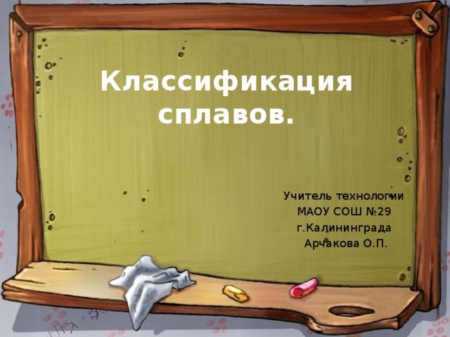 Классификация сплавов. Учитель технологии МАОУ СОШ №29 г.Калининграда Арчакова О.П.
