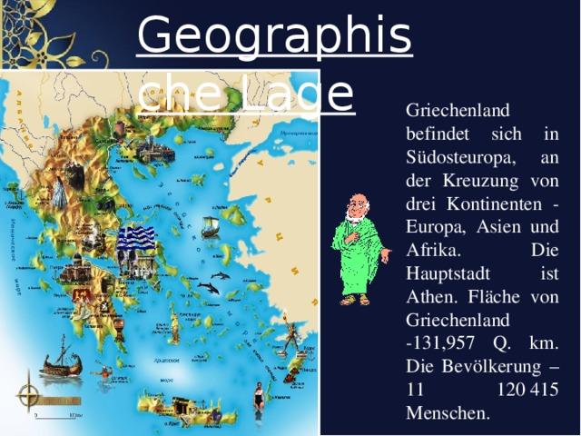Geographische Lage Griechenland befindet sich in Südosteuropa, an der Kreuzung von drei Kontinenten - Europa, Asien und Afrika. Die Hauptstadt ist Athen. Fläche von Griechenland -131,957 Q. km. Die Bev ö lkerung – 11 120415 Menschen.