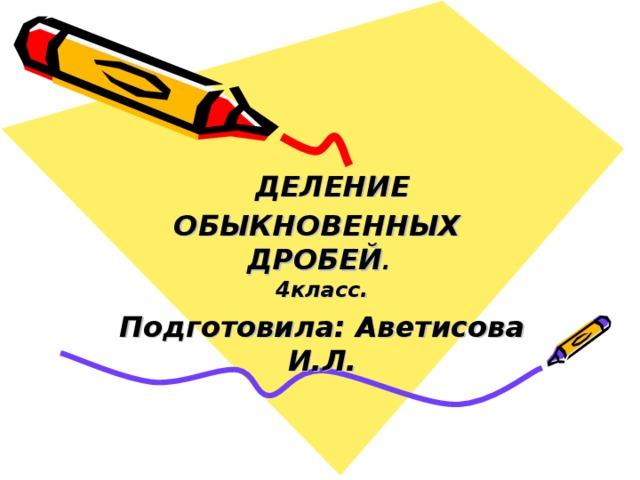 ДЕЛЕНИЕ ОБЫКНОВЕННЫХ ДРОБЕЙ .  4 класс. Подготовила: Аветисова И.Л.