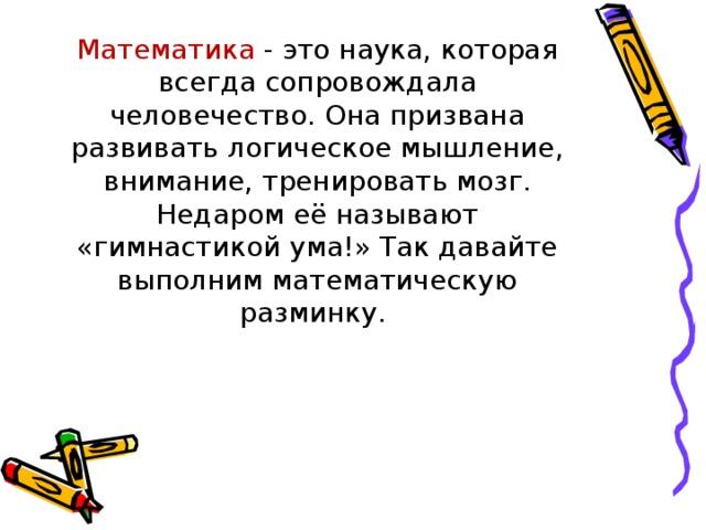 Математика - это наука, которая всегда сопровождала человечество. Она призвана развивать логическое мышление, внимание, тренировать мозг. Недаром её называют «гимнастикой ума!» Так давайте выполним математическую разминку.