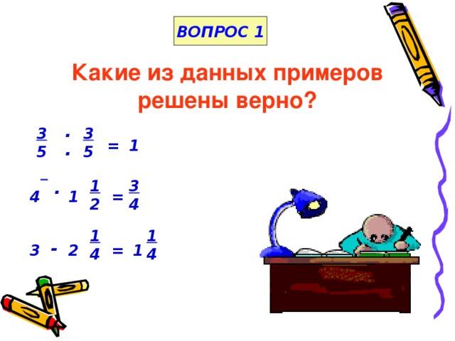 ВОПРОС 1 Какие из данных примеров решены верно?   . 3 5 3 5 1 = .   1 2 3 4 . 1 = 4 1 4 1 4 - 1 3 2 =