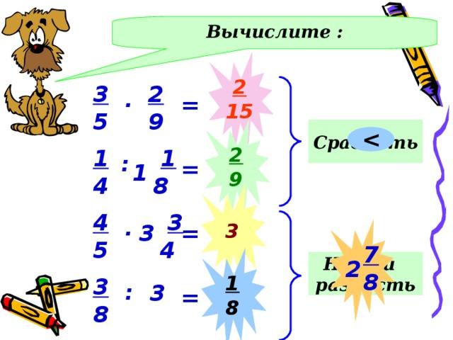 Вычислите : 2 15 3 5 2 9 . = Сравнить 2 9 1 4  1  8 : = 1 3 4 5  3   4 . Действия – в тетрадях. Проверка - фронтально 3 = 7 8 1 8 Найти разность 2 3 8 3 : = 8