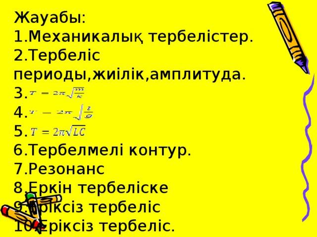 Жауабы:  1. Механикалық тербелістер.  2. Тербеліс периоды,жиілік,амплитуда.  3.  4.  5.  6. Тербелмелі контур.  7. Резонанс  8. Еркін тербеліске  9. Еріксіз тербеліс  10. Еріксіз тербеліс.
