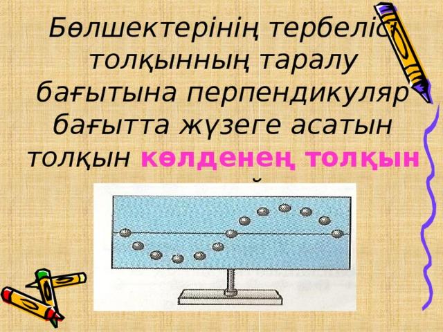 Бөлшектерінің тербелісі толқынның таралу бағытына перпендикуляр бағытта жүзеге асатын толқын көлденең толқын деп атайды.