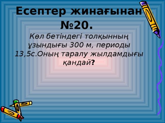 Есептер жинағынан № 20 .  Көл бетіндегі толқынның ұзындығы 300 м , периоды 13,5 с.Оның таралу жылдамдығы қандай ?