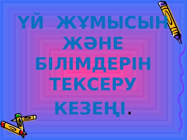ҮЙ ЖҰМЫСЫН ЖӘНЕ БІЛІМДЕРІН ТЕКСЕРУ КЕЗЕҢІ .