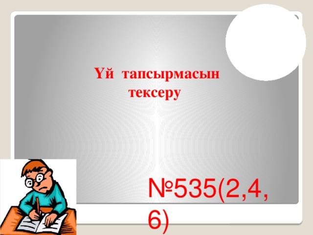 Үй тапсырмасын тексеру № 535(2,4,6)