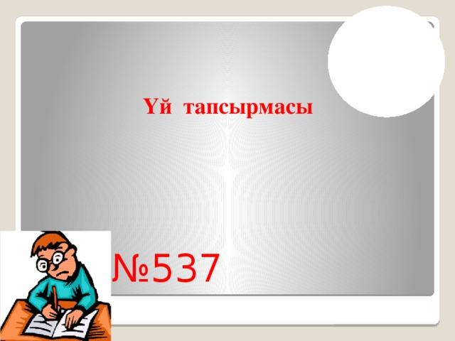 Үй тапсырмасы № 537