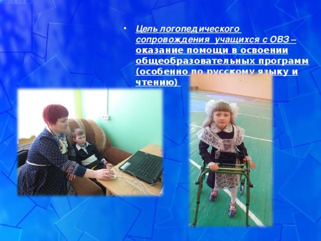 Цель логопедического сопровождения учащихся с ОВЗ – оказание помощи в освоении общеобразовательных программ (особенно по русскому языку и чтению)