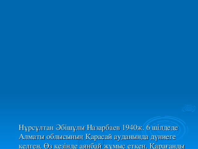 Нұрсұлтан Әбішұлы Назарбаев 1940ж. 6 шілдеде Алматы облысының Қарасай ауданында дүниеге келген. Өз кезінде аянбай жұмыс еткен. Қарағанды металлургия зауытында, партия комсомол жұмыстарында жауапты қызметтер атқарған. Содан кейін партком хатшысы болған.Қазақ КСР Жоғары Кеңесінің төрағасы. Содан соң Қазақ КСР Президенті. Ал 1991 жылы желт қсанның 1- де Қазақстан республикасы Президенті болып сайланды.