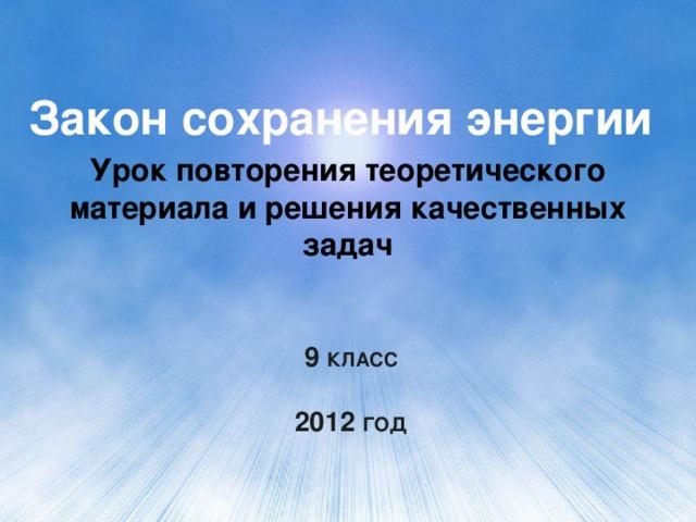 Закон сохранения энергии Урок повторения теоретического материала и решения качественных задач 9 класс   2012 год