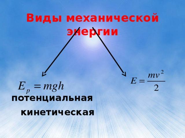 Виды механической энергии    потенциальная кинетическая
