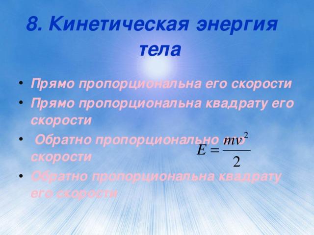 8. Кинетическая энергия   тела Прямо пропорциональна его скорости Прямо пропорциональна квадрату его скорости  Обратно пропорционально его скорости Обратно пропорциональна квадрату его скорости