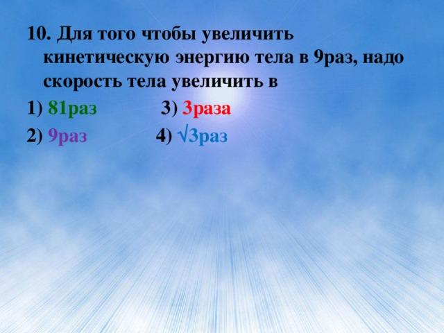 10. Для того чтобы увеличить кинетическую энергию тела в 9раз, надо скорость тела увеличить в 1) 81раз 3) 3раза 2) 9раз 4) √3раз