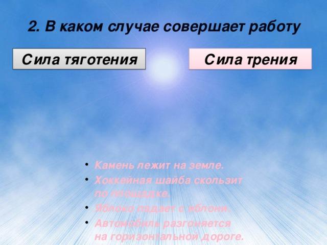 2. В каком случае совершает работу Сила тяготения Сила трения