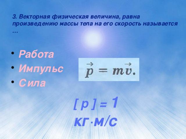 3. Векторная физическая величина, равна произведению массы тела на его скорость называется … Работа Импульс Сила [ p ] = 1 кг·м/с