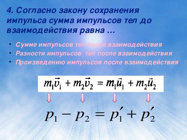 4. Согласно закону сохранения импульса сумма импульсов тел до взаимодействия равна … Сумме импульсов тел после взаимодействия Разности импульсов тел после взаимодействия Произведению импульсов после взаимодействия