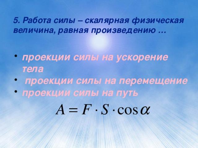 5. Работа силы – скалярная физическая величина, равная произведению …