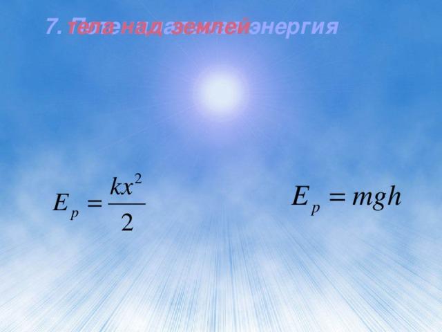7. Потенциальная энергия тела над землей 7. Потенциальная энергия тела над землей