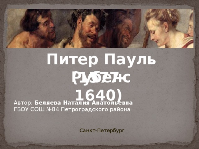 Питер Пауль Рубенс (1577-1640) Автор: Беляева Наталия Анатольевна ГБОУ СОШ №84 Петроградского района Санкт-Петербург