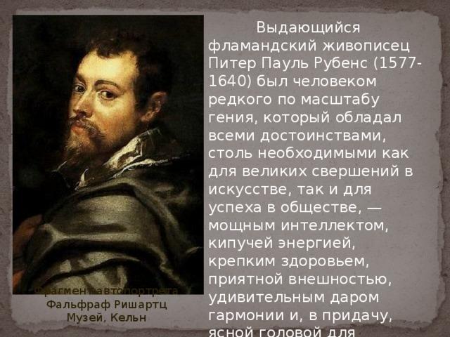 Выдающийся фламандский живописец Питер Пауль Рубенс (1577-1640) был человеком редкого по масштабу гения, который обладал всеми достоинствами, столь необходимыми как для великих свершений в искусстве, так и для успеха в обществе, — мощным интеллектом, кипучей энергией, крепким здоровьем, приятной внешностью, удивительным даром гармонии и, в придачу, ясной головой для творческой и деловой активности. Фрагмент автопортрета Фальфраф Ришартц Музей, Кельн