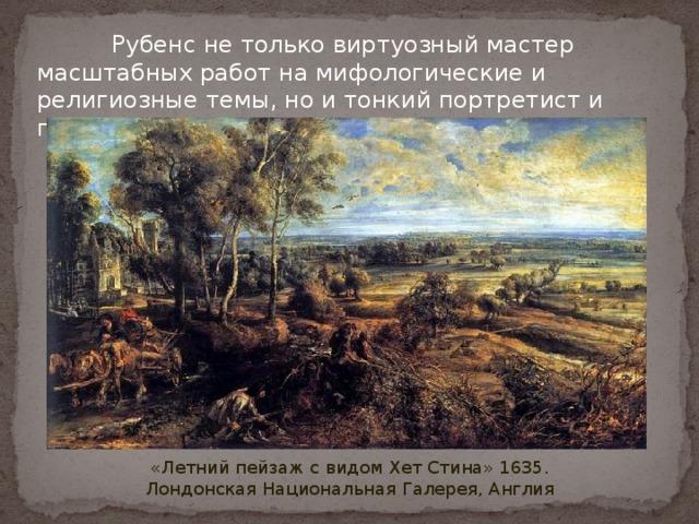 Рубенс не только виртуозный мастер масштабных работ на мифологические и религиозные темы, но и тонкий портретист и пейзажист .  «Летний пейзаж с видом Хет Стина» 1635.  Лондонская Национальная Галерея, Англия