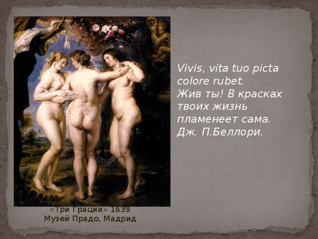 Vivis, vita tuo picta colore rubet.  Жив ты! В красках твоих жизнь пламенеет сама.  Дж. П.Беллори. «Три Грации» 1639 Музей Прадо, Мадрид