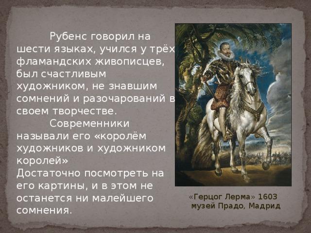 Рубенс говорил на шести языках, учился у трёх фламандских живописцев, был счастливым художником, не знавшим сомнений и разочарований в своем творчестве.  Современники называли его «королём художников и художником королей»  Достаточно посмотреть на его картины, и в этом не останется ни малейшего сомнения. «Герцог Лерма» 1603 музей Прадо, Мадрид