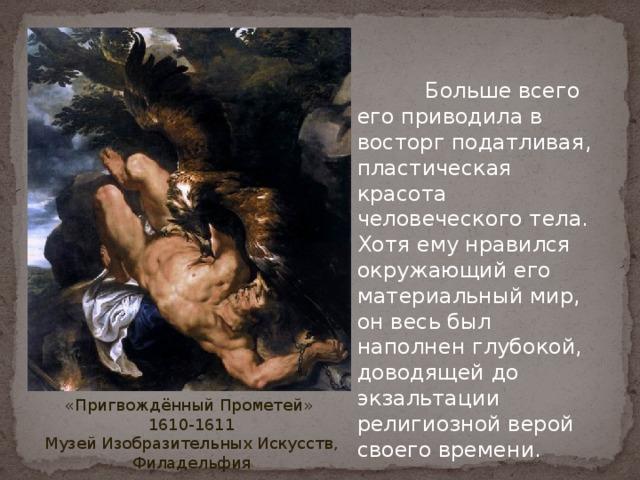 Больше всего его приводила в восторг податливая, пластическая красота человеческого тела. Хотя ему нравился окружающий его материальный мир, он весь был наполнен глубокой, доводящей до экзальтации религиозной верой своего времени. «Пригвождённый Прометей» 1610-1611 Музей Изобразительных Искусств, Филадельфия