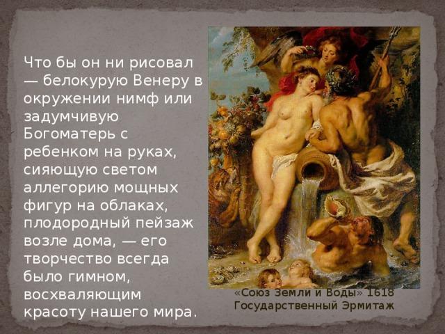 Что бы он ни рисовал — белокурую Венеру в окружении нимф или задумчивую Богоматерь с ребенком на руках, сияющую светом аллегорию мощных фигур на облаках, плодородный пейзаж возле дома, — его творчество всегда было гимном, восхваляющим красоту нашего мира. «Союз Земли и Воды» 1618 Государственный Эрмитаж