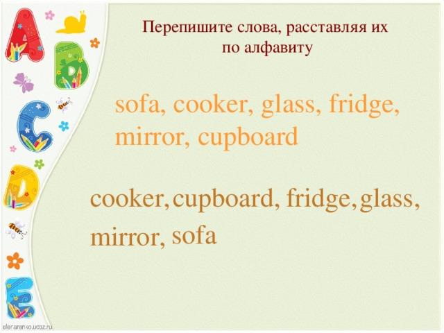 Перепишите слова, расставляя их  по алфавиту   sofa, cooker, glass, fridge, mirror, cupboard cooker, cupboard, fridge, glass, sofa mirror,
