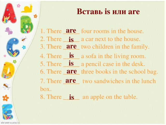 Вставь is или are are 1. There _____ four rooms in the house.  2. There _____ a car next to the house.  3. There _____ two children in the family. 4. There _____ a sofa in the living room.  5. There _____ a pencil case in the desk.  6. There _____ three books in the school bag. 7. There _____ two sandwiches in the lunch box.  8. There _____ an apple on the table. is are is is are are is