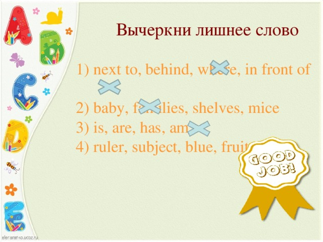 Вычеркни лишнее слово 1) next  to, behind, where, in front of  2) baby, families, shelves, mice  3) is, are, has, am  4) ruler, subject, blue, fruit