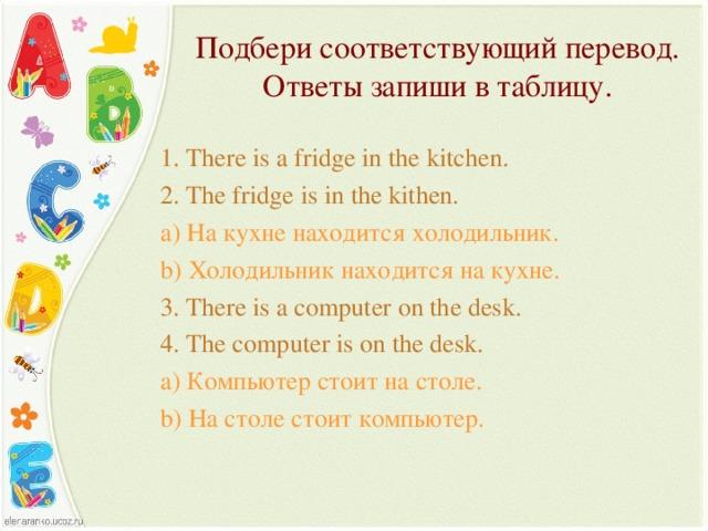 Подбери соответствующий перевод. Ответы запиши в таблицу. 1. There is a fridge in the kitchen. 2. The fridge is in the kithen. a) На кухне находится холодильник. b) Холодильник находится на кухне. 3. There is a computer on the desk. 4. The computer is on the desk. a) Компьютер стоит на столе. b) На столе стоит компьютер.