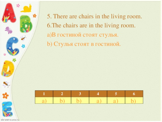 5. There are chairs in the living room. 6.The chairs are in the living room. a) В гостиной стоят стулья. b) Стулья стоят в гостиной. 1 2 3 4 5 6 b) a) a) a) b) b)