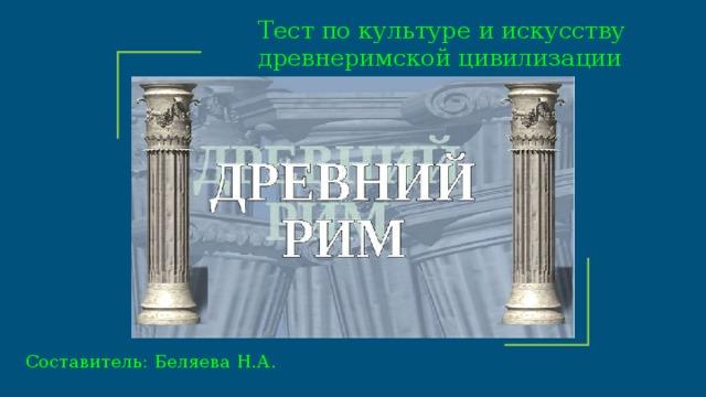 Тест по культуре и искусству древнеримской цивилизации   10 класс Составитель: Беляева Н.А.