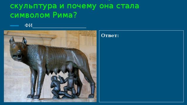 9. Как называется эта бронзовая скульптура и почему она стала символом Рима?   ФИ_______________________ Ответ: