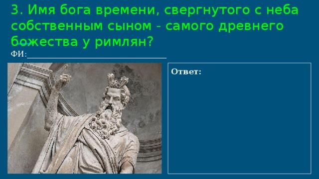 3. Имя бога времени, свергнутого с неба собственным сыном - самого древнего божества у римлян?  ФИ:___________________________________ Ответ: