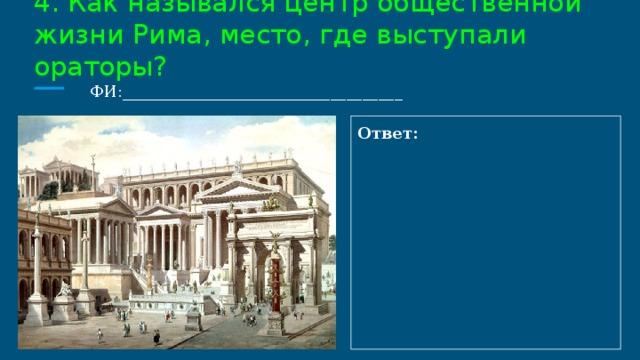 4. Как назывался центр общественной жизни Рима, место, где выступали ораторы?  ФИ:___________________________________ Ответ: