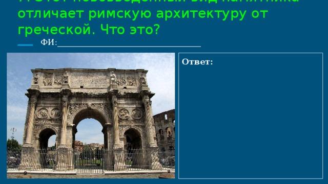 7. Этот нововведённый вид памятника отличает римскую архитектуру от греческой. Что это?  ФИ:___________________________________ Ответ: