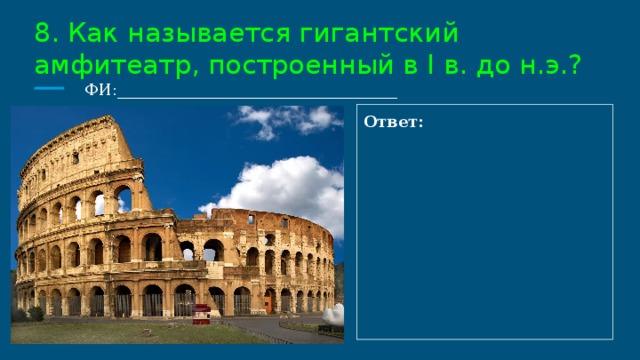 8. Как называется гигантский амфитеатр, построенный в I в. до н.э.?  ФИ:___________________________________ Ответ:
