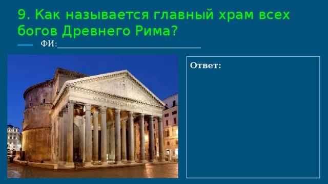 9. Как называется главный храм всех богов Древнего Рима?  ФИ:___________________________________ Ответ: