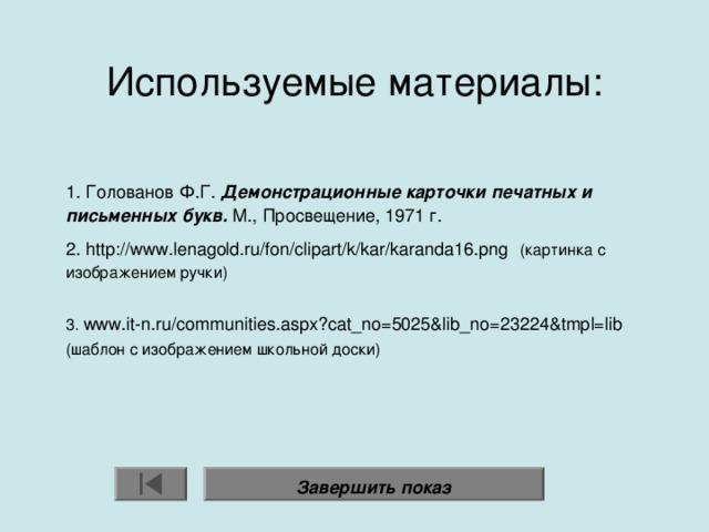 Используемые материалы:    1. Голованов Ф.Г. Демонстрационные карточки печатных и письменных букв. М., Просвещение, 1971 г. 2. http://www.lenagold.ru/fon/clipart/k/kar/karanda16.png   (картинка с изображением ручки) 3. www.it-n.ru/communities.aspx?cat_no=5025&lib_no=23224&tmpl=lib (шаблон с изображением школьной доски) Завершить показ