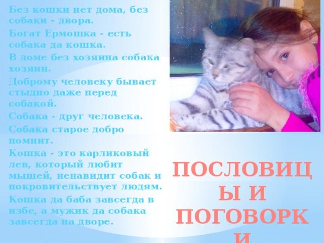 Без кошки нет дома, без собаки - двора. Богат Ермошка - есть собака да кошка. В доме без хозяина собака хозяин. Доброму человеку бывает стыдно даже перед собакой. Собака - друг человека. Собака старое добро помнит. Кошка - это карликовый лев, который любит мышей, ненавидит собак и покровительствует людям. Кошка да баба завсегда в избе, а мужик да собака завсегда на дворе. ПОСЛОВИЦЫ И ПОГОВОРКИ