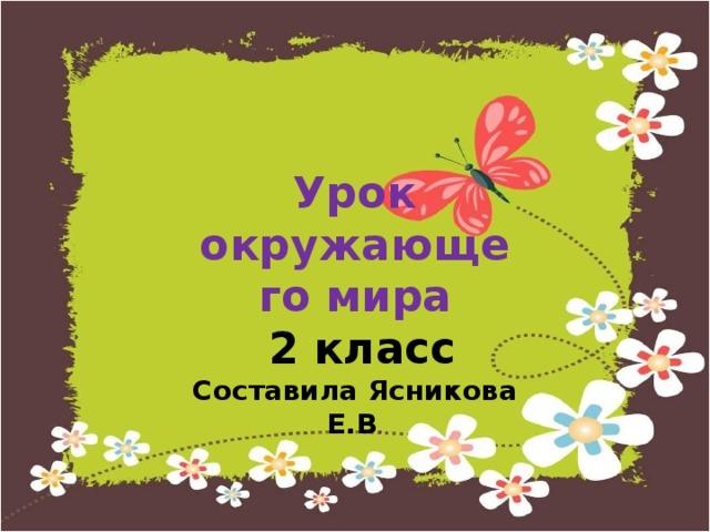 Урок окружающего мира  2 класс Составила Ясникова Е.В .