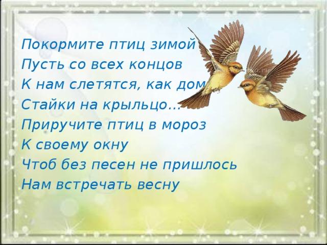 Покормите птиц зимой Пусть со всех концов К нам слетятся, как домой Стайки на крыльцо… Приручите птиц в мороз К своему окну Чтоб без песен не пришлось Нам встречать весну