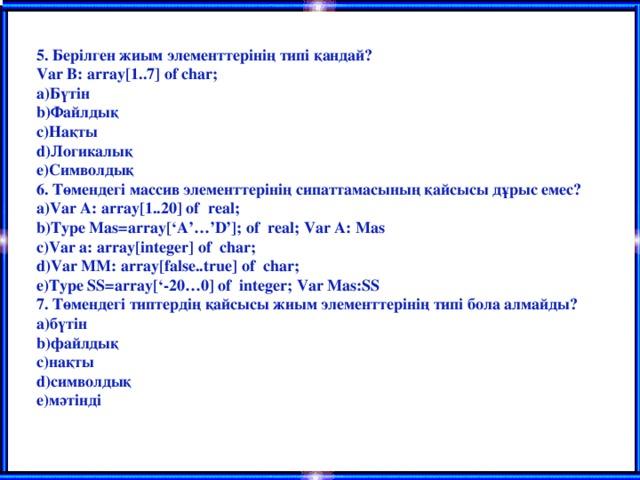 5. Берілген жиым элементтерінің типі қандай? Var B: array[1..7] of char; Бүтін Файлдық Нақты Логикалық Символдық 6. Төмендегі массив элементтерінің сипаттамасының қайсысы дұрыс емес? Var A: array[1..20] of real; Type Mas=array['A'…'D']; of real; Var A: Mas Var a: array[integer] of char; Var MM: array[false..true] of char; Type SS=array['-20…0] of integer; Var Mas:SS 7. Төмендегі типтердің қайсысы жиым элементтерінің типі бола алмайды? бүтін файлдық нақты символдық мәтінді