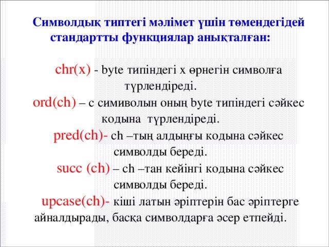 Символдық типтегі мәлімет үшін төмендегідей стандартты функциялар анықталған:  chr(x) - byte типіндегі х өрнегін символға түрлендіреді. ord(ch) – с симиволын оның byte типіндегі сәйкес кодына түрлендіреді. pred(ch)- ch –тың алдыңғы кодына сәйкес символды береді.  succ (ch) – ch –тан кейінгі кодына сәйкес символды береді.  upcase(ch)- кіші латын әріптерін бас әріптерге айналдырады, басқа символдарға әсер етпейді.