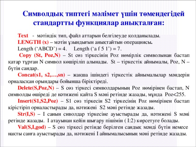 Символдық типтегі мәлімет үшін төмендегідей стандартты функциялар анықталған:  Text  - мәтіндік тип, файл аттарын белгілеуде қолданылады. LENGTH (x)  – мәтін ұзындығын анықтайтын операциясы .  Length ('ABCD') = 4. Length ('a f 5 1') = 7.  Copy (St, Poz,N)  – St сөз тіркесінің Poz нөмірлік символынан бастап қатар тұрған N символ көшіріліп алынады. St – тіркестік айнымалы, Poz, N – бүтін сандар. Concat(s1, s2,…,sn)  – жақша ішіндегі тіркестік айнымалылар мәндерін орналасқан орындары бойынша біріктіреді. Delete(S,Poz,N) – S сөз тіркесі символдарының Poz нөмірінен бастап, N символды өшіреді де нәтижені қайта S мәні ретінде жазады, мұнда PozInsert(S1,S2,Poz)  – S1 сөз тіркесін S2 тіркесінің Poz нөмірінен бастап кірістіріп орналастырады да, нәтижені S2 мәні ретінде жазады. Str(I,S)  – I санын сиволдар тіркесіне ауыстырады да, нәтижені S мәні ретінде жазады. I атауынан кейін шығару пішімін ( I:2) көрсетуге болады. Val(S,I,god) – S сөз тіркесі ретінде берілген сандық мәнді бүтін немесе нақты санға ауыстырады да, нәтижені I айнымалысының мәні ретінде жазады.